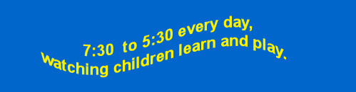7:30 to 5:30 every day, watching children learn and play.